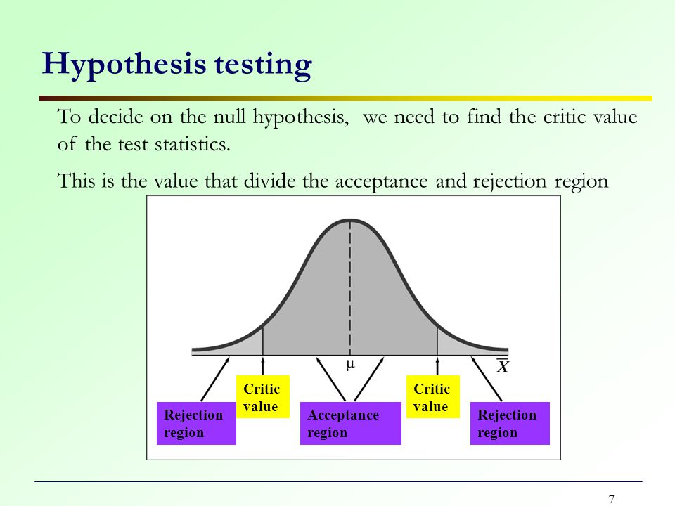 7 Hypothesis testing To decide on the null hypothesis, we need to find the critic value of the test statistics.