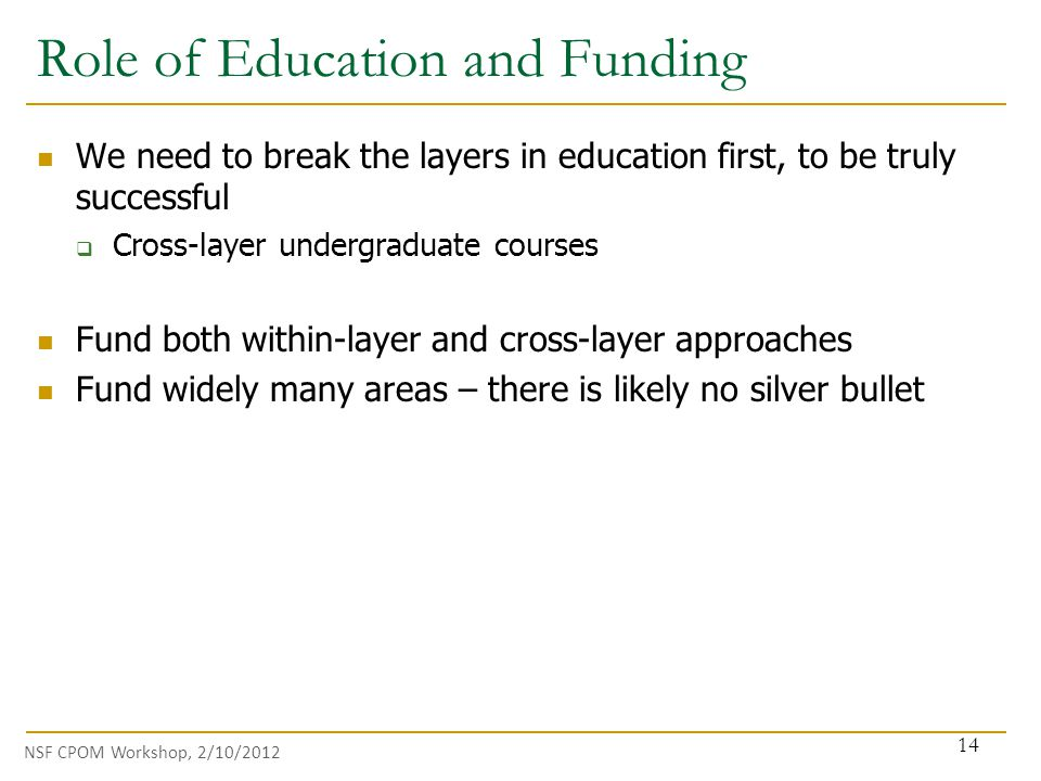 NSF CPOM Workshop, 2/10/2012 We need to break the layers in education first, to be truly successful  Cross-layer undergraduate courses Fund both within-layer and cross-layer approaches Fund widely many areas – there is likely no silver bullet Role of Education and Funding 14