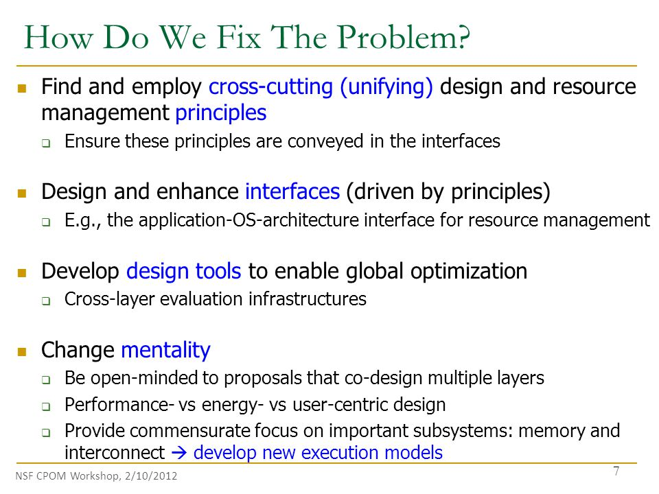 NSF CPOM Workshop, 2/10/2012 Find and employ cross-cutting (unifying) design and resource management principles  Ensure these principles are conveyed in the interfaces Design and enhance interfaces (driven by principles)  E.g., the application-OS-architecture interface for resource management Develop design tools to enable global optimization  Cross-layer evaluation infrastructures Change mentality  Be open-minded to proposals that co-design multiple layers  Performance- vs energy- vs user-centric design  Provide commensurate focus on important subsystems: memory and interconnect  develop new execution models How Do We Fix The Problem.