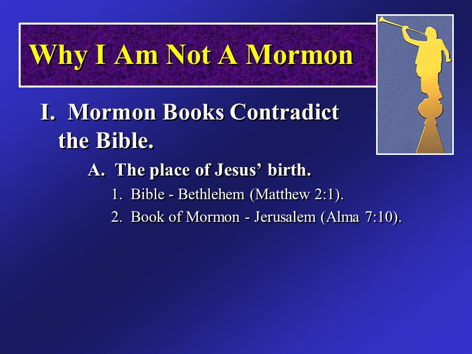 Why I Am Not A Mormon I. Mormon Books Contradict the Bible.