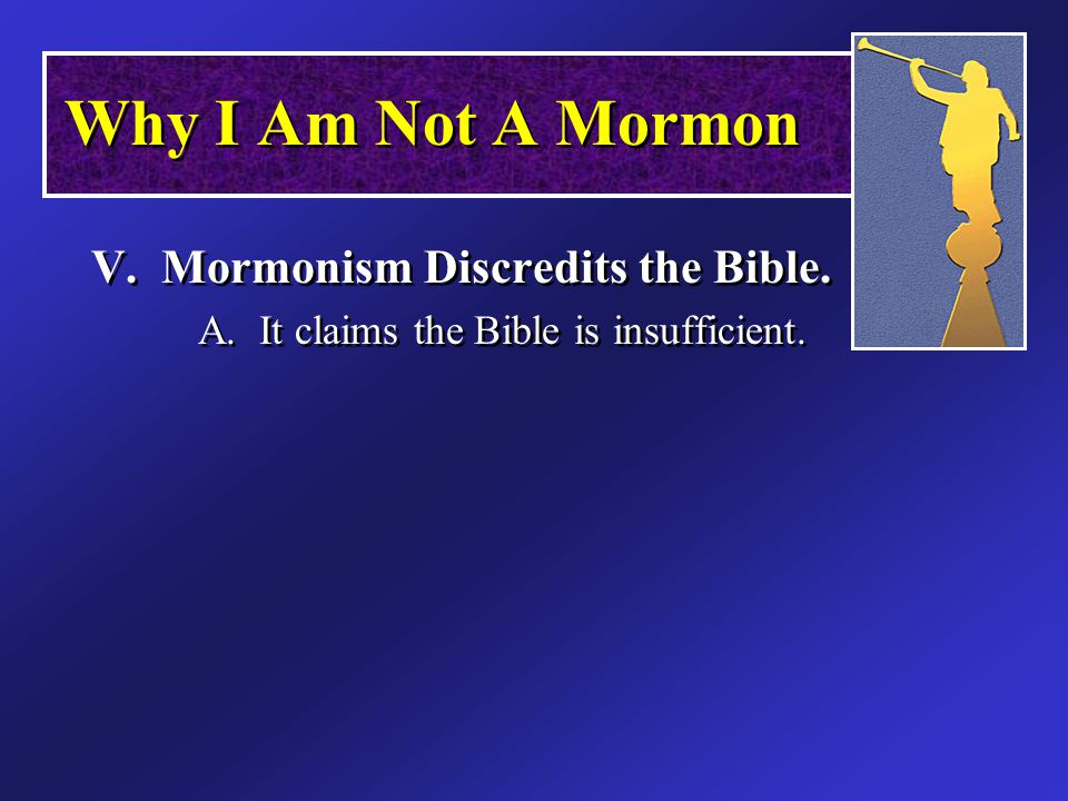 V. Mormonism Discredits the Bible. A. It claims the Bible is insufficient.