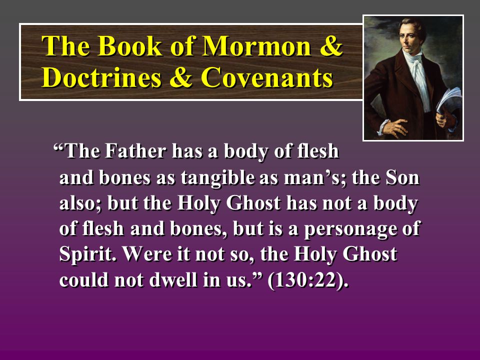 The Father has a body of flesh and bones as tangible as man's; the Son also; but the Holy Ghost has not a body of flesh and bones, but is a personage of Spirit.