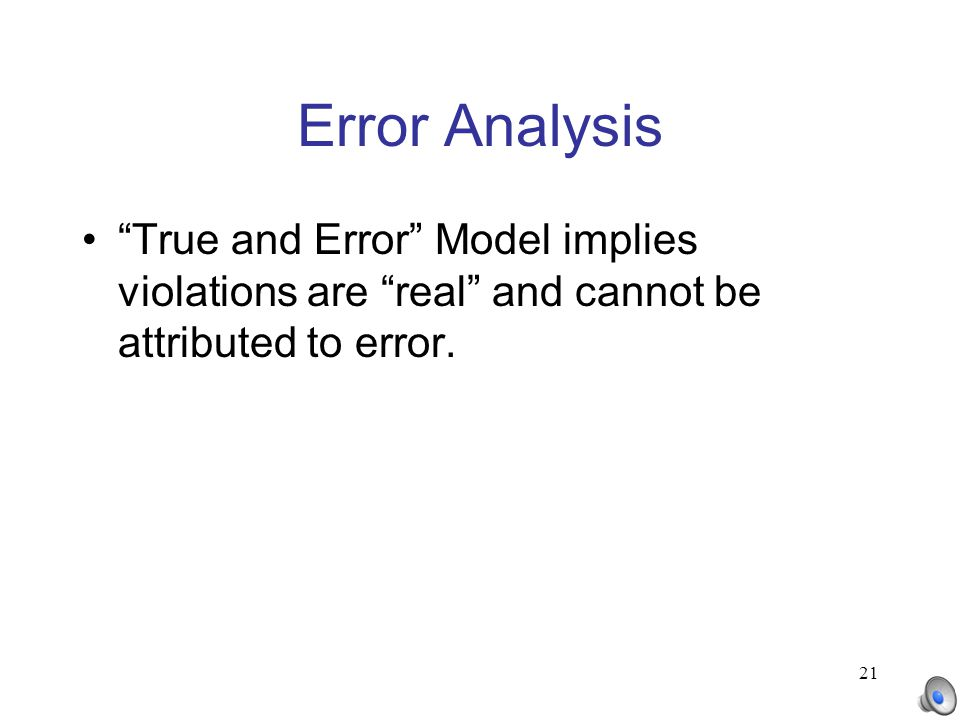"21 Error Analysis ""True and Error"" Model implies violations are ""real"" and cannot be attributed to error."