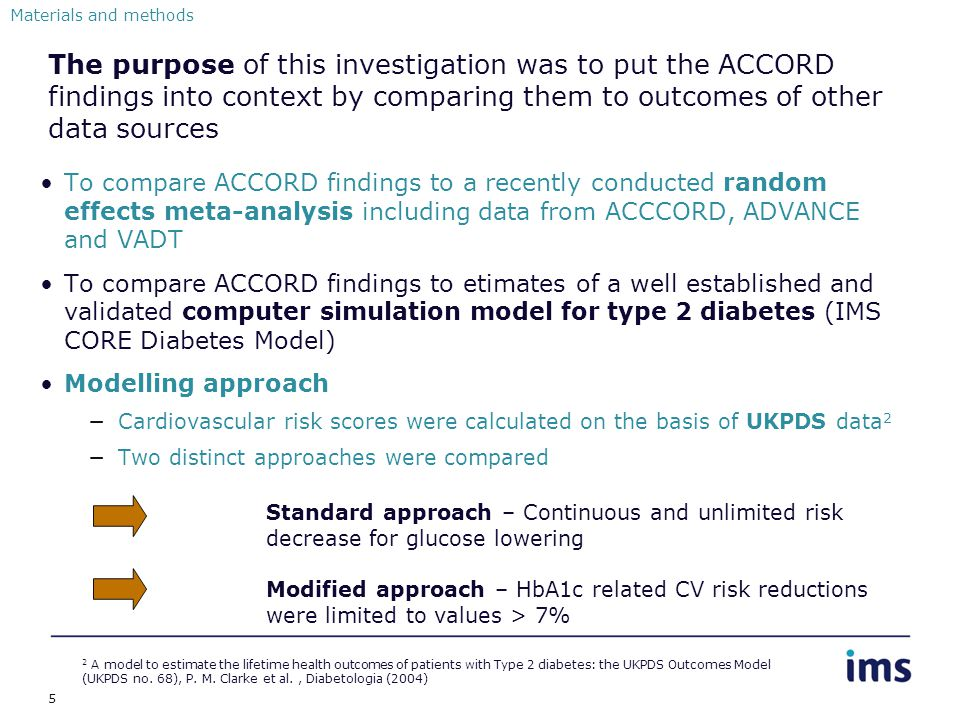 5 The purpose of this investigation was to put the ACCORD findings into context by comparing them to outcomes of other data sources To compare ACCORD findings to a recently conducted random effects meta-analysis including data from ACCCORD, ADVANCE and VADT To compare ACCORD findings to etimates of a well established and validated computer simulation model for type 2 diabetes (IMS CORE Diabetes Model) Modelling approach −Cardiovascular risk scores were calculated on the basis of UKPDS data 2 −Two distinct approaches were compared Materials and methods 2 A model to estimate the lifetime health outcomes of patients with Type 2 diabetes: the UKPDS Outcomes Model (UKPDS no.