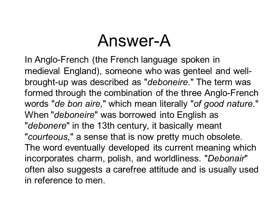 Answer-A In Anglo-French (the French language spoken in medieval England), someone who was genteel and well- brought-up was described as deboneire. The term was formed through the combination of the three Anglo-French words de bon aire, which mean literally of good nature. When deboneire was borrowed into English as debonere in the 13th century, it basically meant courteous, a sense that is now pretty much obsolete.