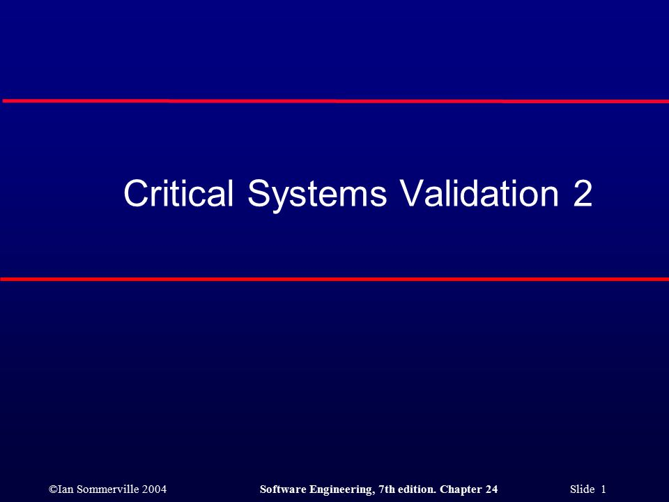 ©Ian Sommerville 2004Software Engineering, 7th edition. Chapter 24 Slide 1 Critical Systems Validation 2