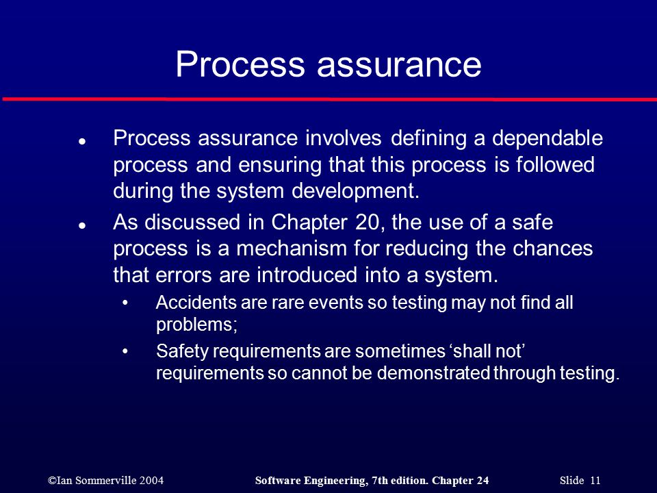 ©Ian Sommerville 2004Software Engineering, 7th edition. Chapter 24 Slide 11 Process assurance l Process assurance involves defining a dependable proce