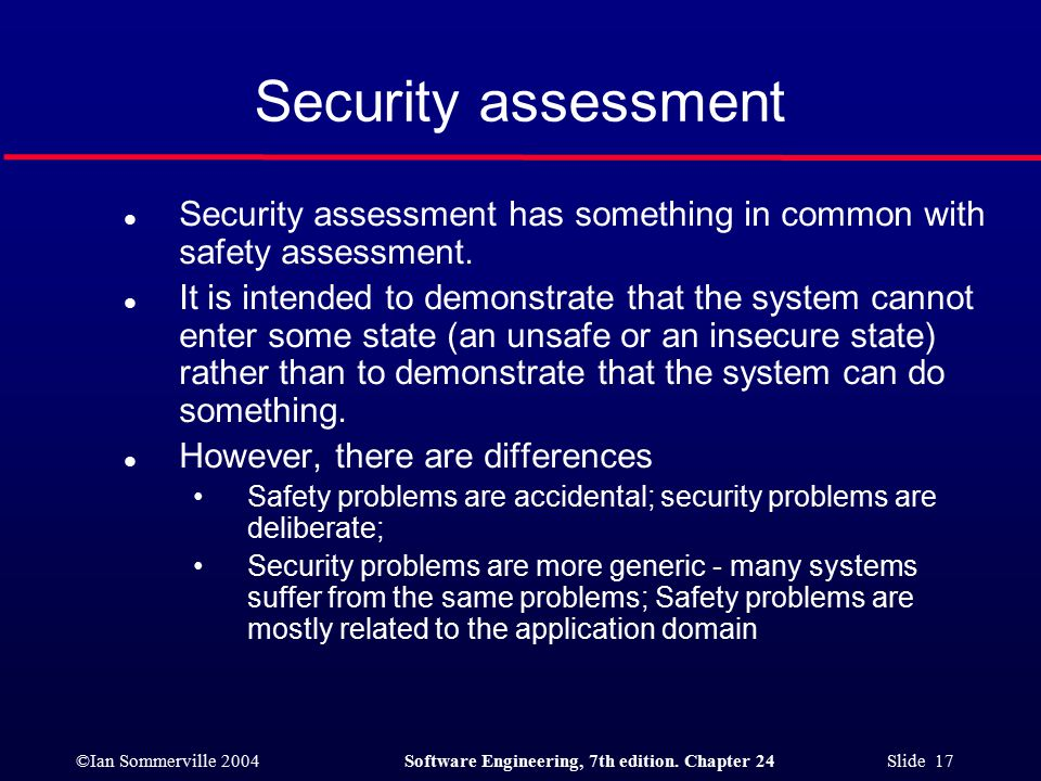 ©Ian Sommerville 2004Software Engineering, 7th edition. Chapter 24 Slide 17 Security assessment l Security assessment has something in common with saf