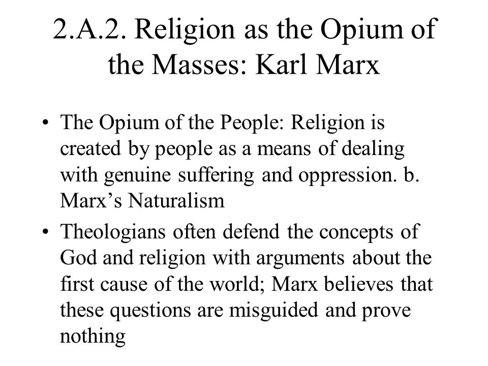 2.A.2. Religion as the Opium of the Masses: Karl Marx The Opium of the People: Religion is created by people as a means of dealing with genuine suffer
