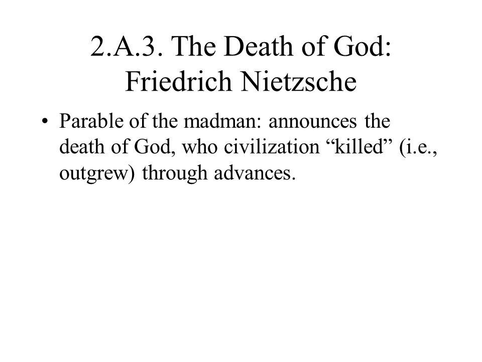 "2.A.3. The Death of God: Friedrich Nietzsche Parable of the madman: announces the death of God, who civilization ""killed"" (i.e., outgrew) through adva"