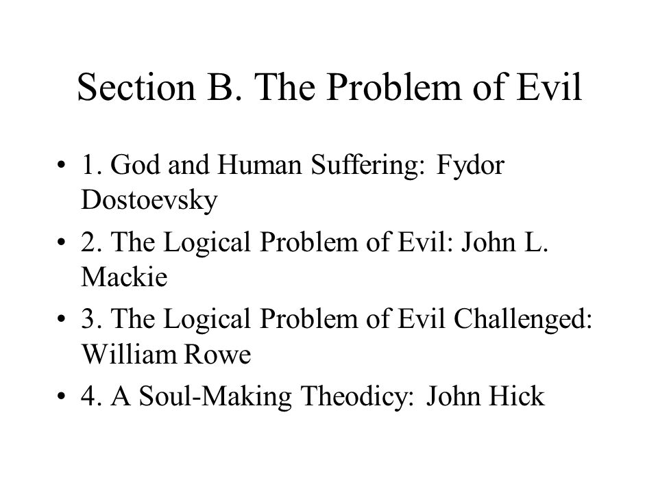 Section B. The Problem of Evil 1. God and Human Suffering: Fydor Dostoevsky 2. The Logical Problem of Evil: John L. Mackie 3. The Logical Problem of E
