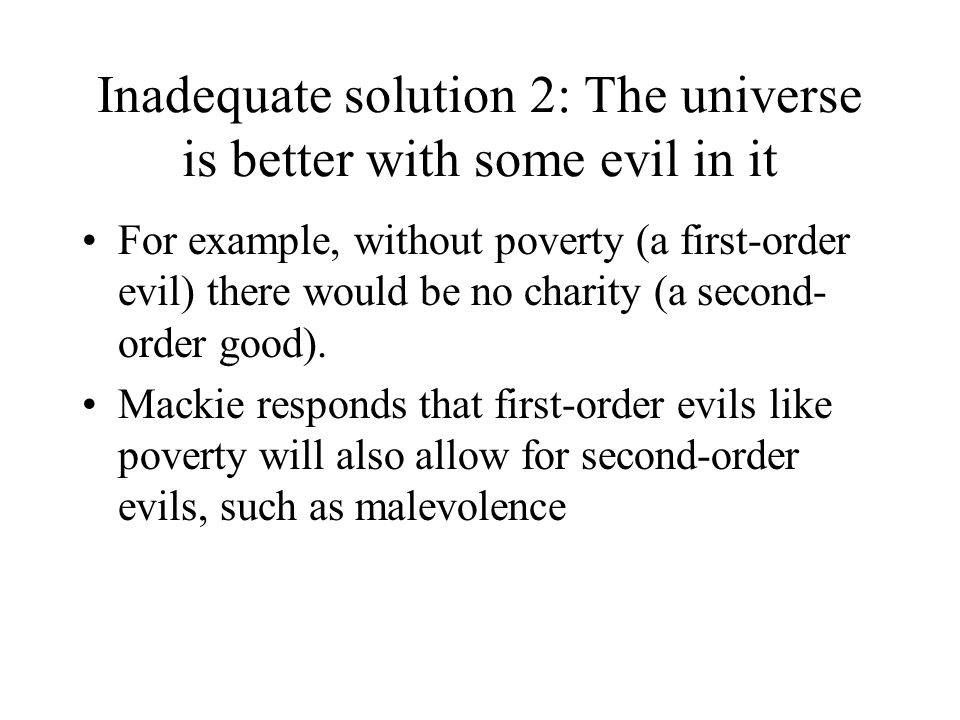 Inadequate solution 2: The universe is better with some evil in it For example, without poverty (a first-order evil) there would be no charity (a seco