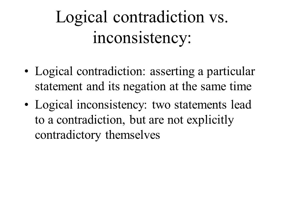 Logical contradiction vs. inconsistency: Logical contradiction: asserting a particular statement and its negation at the same time Logical inconsisten