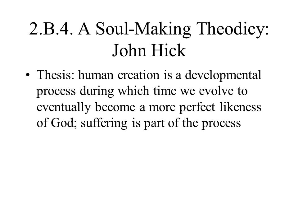 2.B.4. A Soul-Making Theodicy: John Hick Thesis: human creation is a developmental process during which time we evolve to eventually become a more per