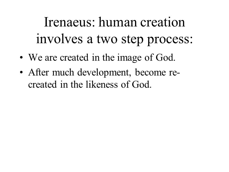 Irenaeus: human creation involves a two step process: We are created in the image of God. After much development, become re- created in the likeness o