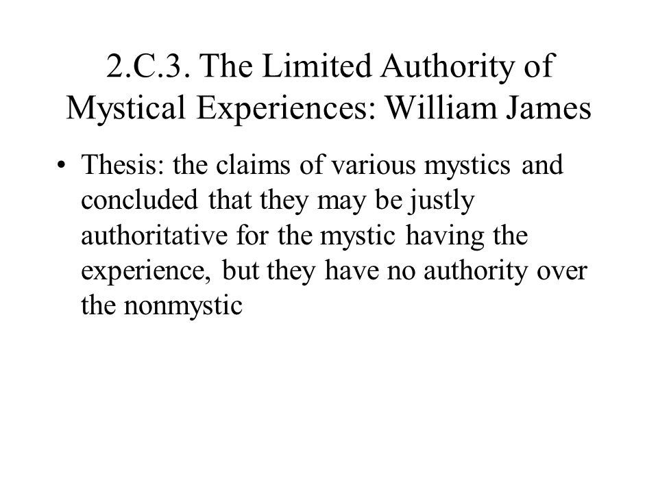 2.C.3. The Limited Authority of Mystical Experiences: William James Thesis: the claims of various mystics and concluded that they may be justly author