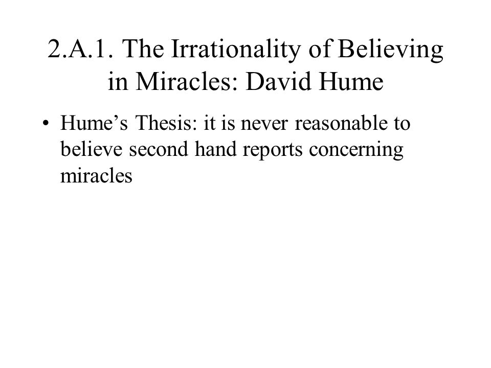 2.A.1. The Irrationality of Believing in Miracles: David Hume Hume's Thesis: it is never reasonable to believe second hand reports concerning miracles