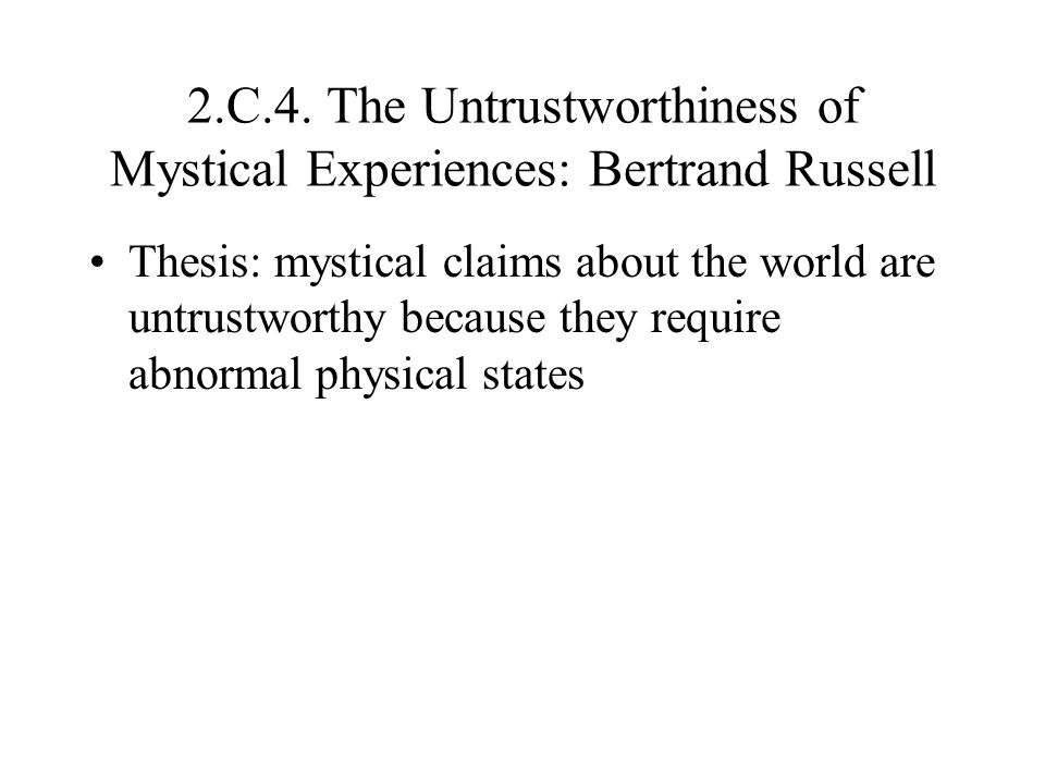 2.C.4. The Untrustworthiness of Mystical Experiences: Bertrand Russell Thesis: mystical claims about the world are untrustworthy because they require
