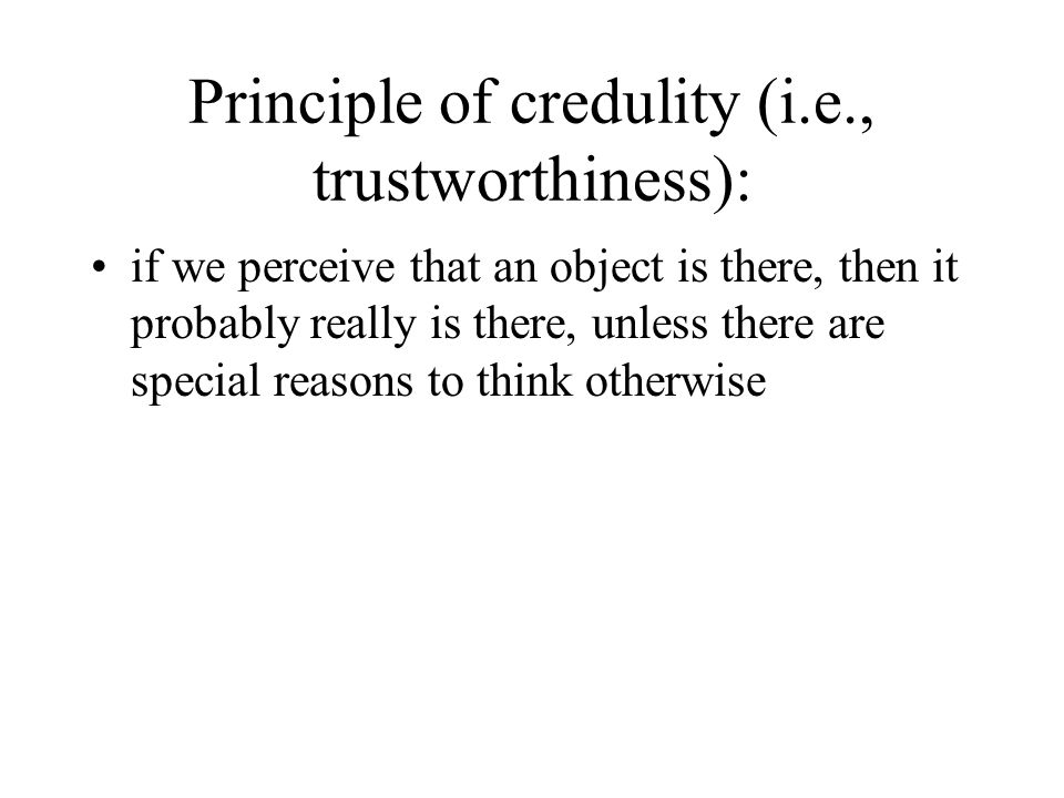 Principle of credulity (i.e., trustworthiness): if we perceive that an object is there, then it probably really is there, unless there are special rea
