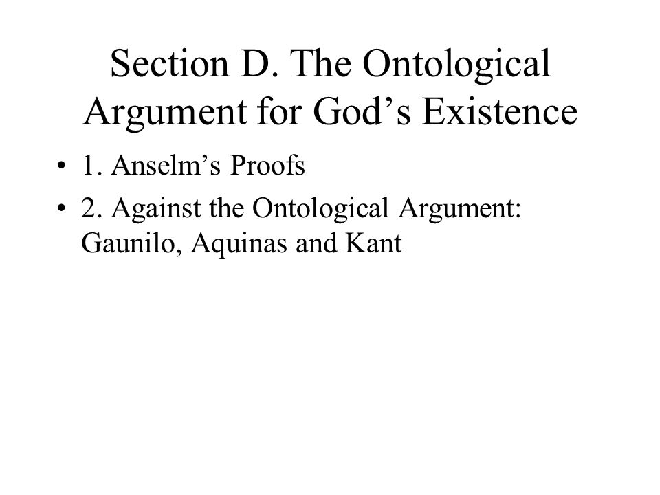 Section D. The Ontological Argument for God's Existence 1. Anselm's Proofs 2. Against the Ontological Argument: Gaunilo, Aquinas and Kant