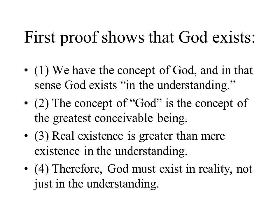 """First proof shows that God exists: (1) We have the concept of God, and in that sense God exists """"in the understanding."""" (2) The concept of """"God"""" is th"""