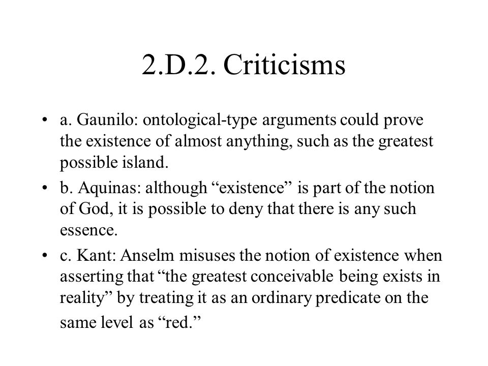 2.D.2. Criticisms a. Gaunilo: ontological-type arguments could prove the existence of almost anything, such as the greatest possible island. b. Aquina