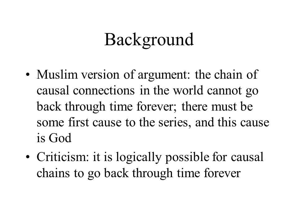 Background Muslim version of argument: the chain of causal connections in the world cannot go back through time forever; there must be some first caus