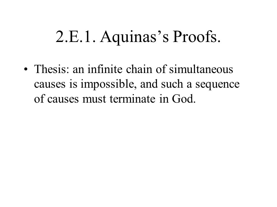 2.E.1. Aquinas's Proofs. Thesis: an infinite chain of simultaneous causes is impossible, and such a sequence of causes must terminate in God.