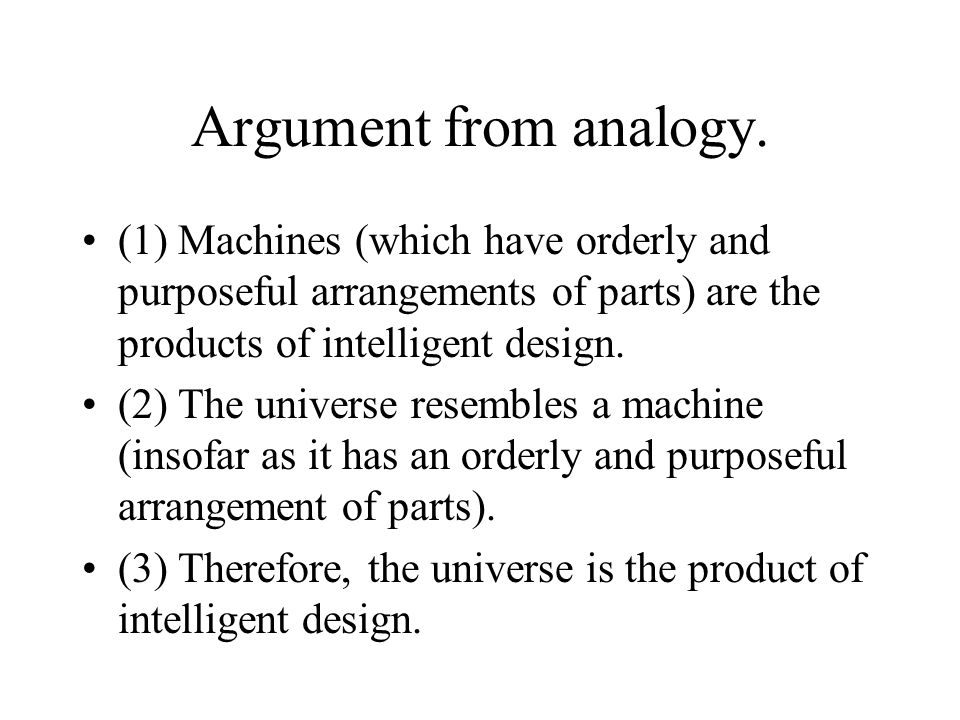 Argument from analogy. (1) Machines (which have orderly and purposeful arrangements of parts) are the products of intelligent design. (2) The universe