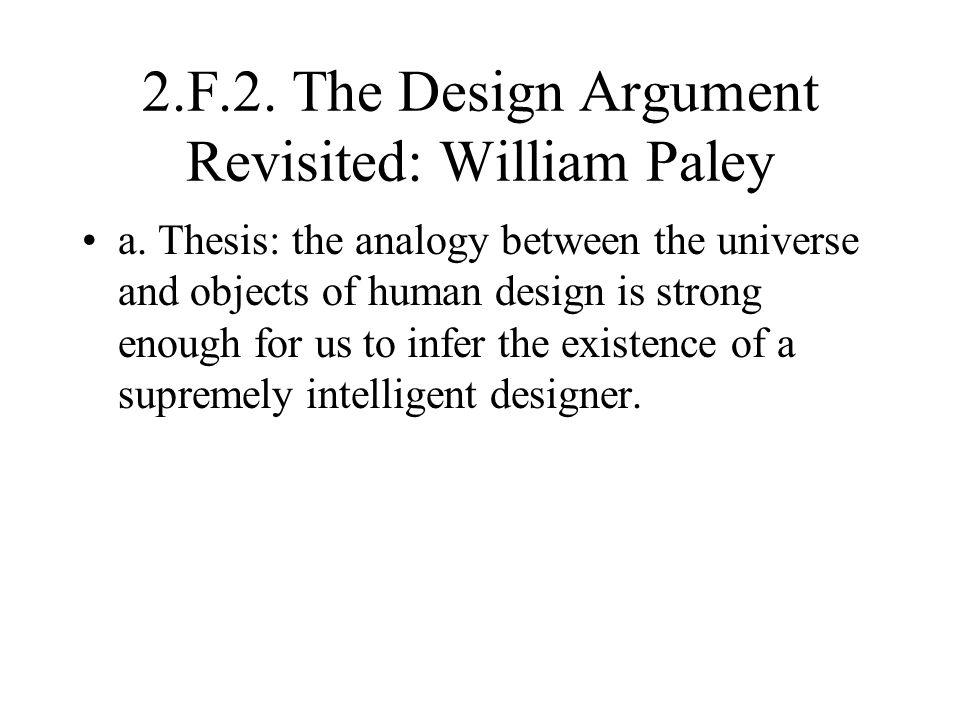 2.F.2. The Design Argument Revisited: William Paley a. Thesis: the analogy between the universe and objects of human design is strong enough for us to