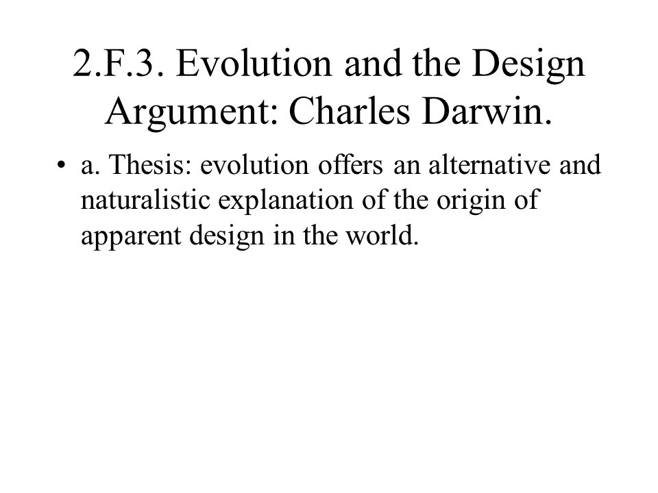 2.F.3. Evolution and the Design Argument: Charles Darwin. a. Thesis: evolution offers an alternative and naturalistic explanation of the origin of app
