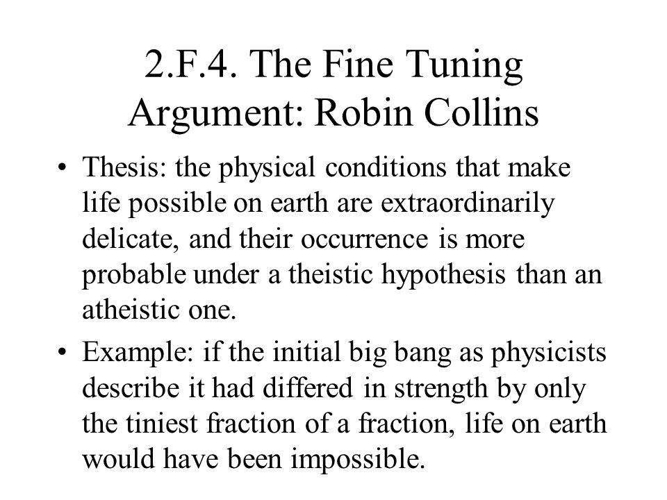 2.F.4. The Fine Tuning Argument: Robin Collins Thesis: the physical conditions that make life possible on earth are extraordinarily delicate, and thei