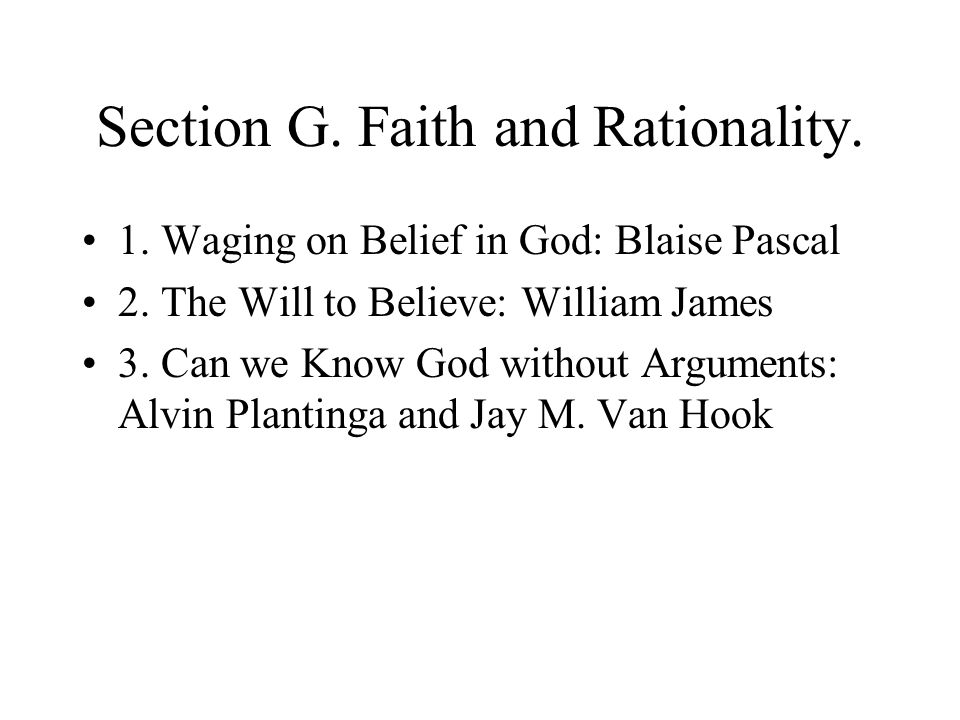 Section G. Faith and Rationality. 1. Waging on Belief in God: Blaise Pascal 2. The Will to Believe: William James 3. Can we Know God without Arguments
