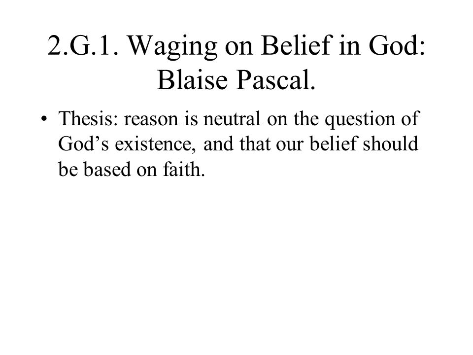 2.G.1. Waging on Belief in God: Blaise Pascal. Thesis: reason is neutral on the question of God's existence, and that our belief should be based on fa