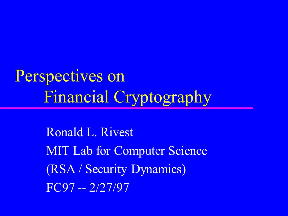 Perspectives on Financial Cryptography Ronald L. Rivest MIT Lab for Computer Science (RSA / Security Dynamics) FC97 -- 2/27/97
