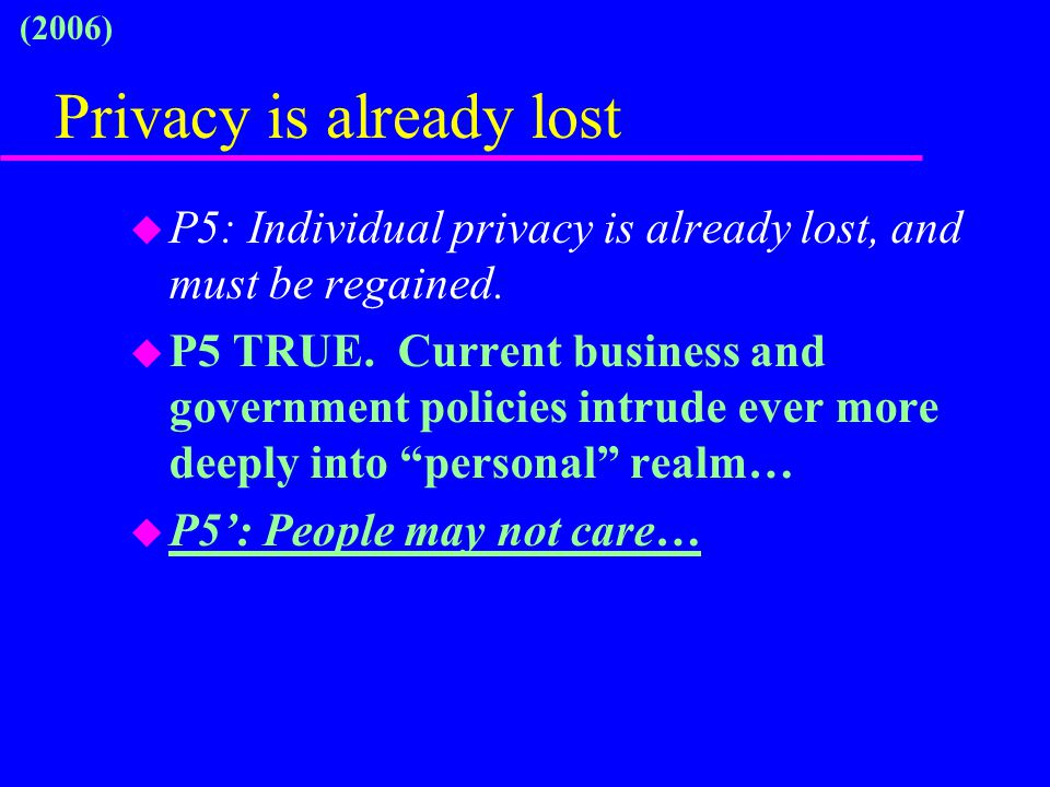 Privacy is already lost u P5: Individual privacy is already lost, and must be regained. u P5 TRUE. Current business and government policies intrude ev