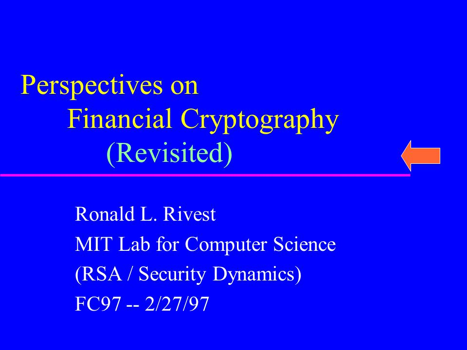 Ronald L. Rivest MIT Lab for Computer Science (RSA / Security Dynamics) FC97 -- 2/27/97 Perspectives on Financial Cryptography (Revisited)