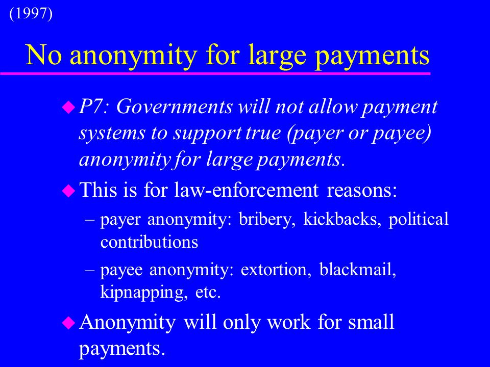 No anonymity for large payments u P7: Governments will not allow payment systems to support true (payer or payee) anonymity for large payments. u This