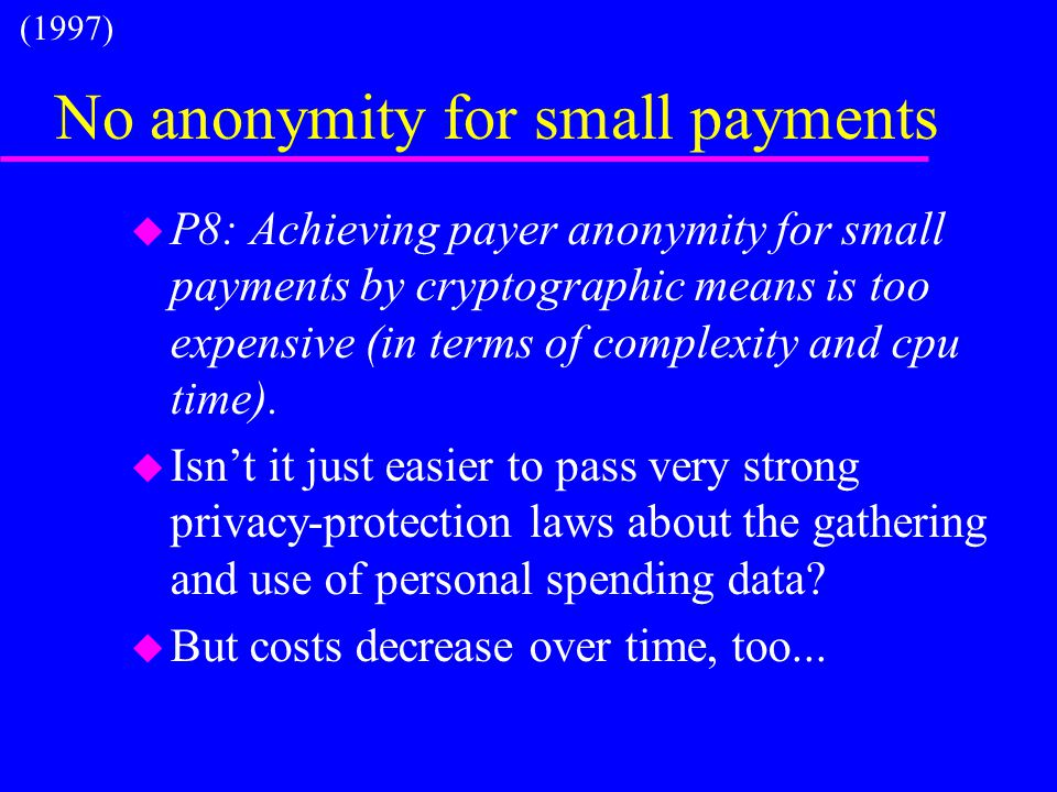 No anonymity for small payments u P8: Achieving payer anonymity for small payments by cryptographic means is too expensive (in terms of complexity and cpu time).