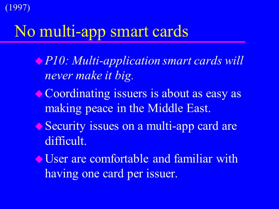No multi-app smart cards u P10: Multi-application smart cards will never make it big. u Coordinating issuers is about as easy as making peace in the M