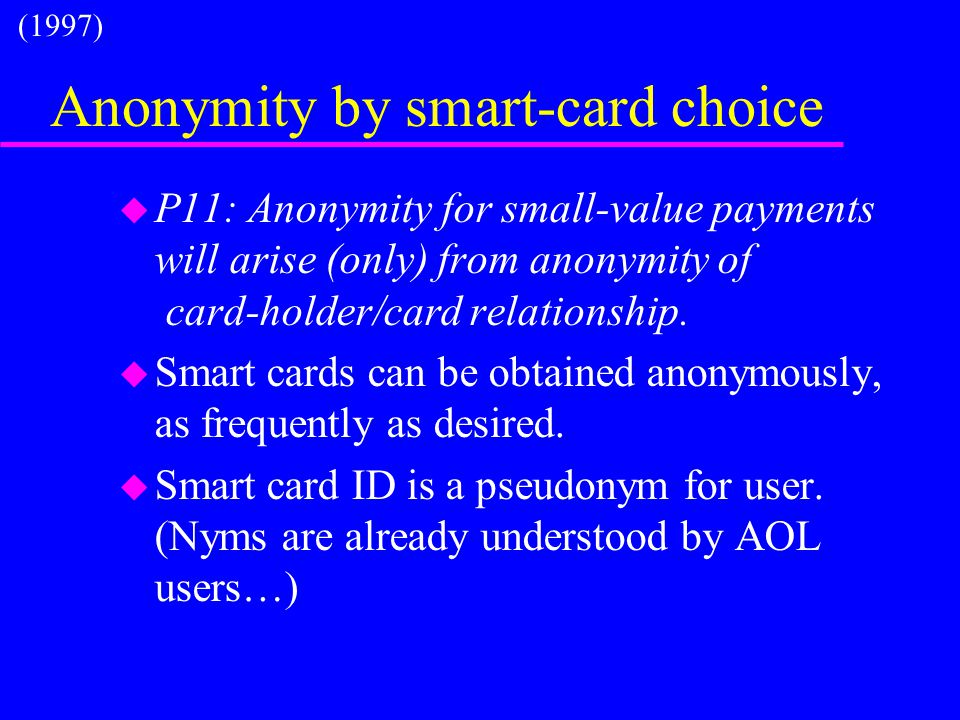 Anonymity by smart-card choice u P11: Anonymity for small-value payments will arise (only) from anonymity of card-holder/card relationship. u Smart ca