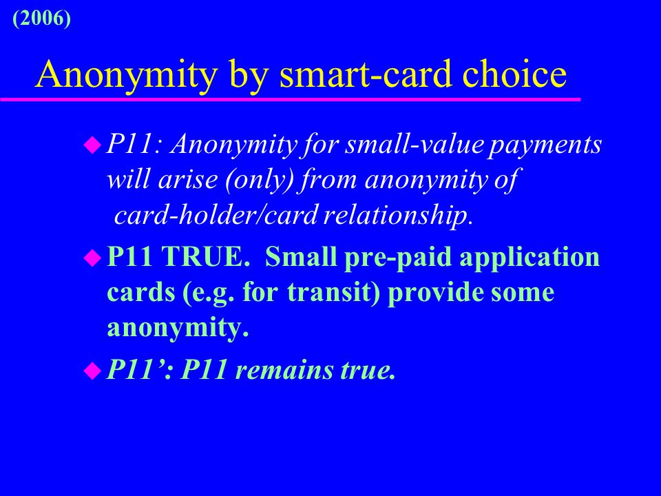 Anonymity by smart-card choice u P11: Anonymity for small-value payments will arise (only) from anonymity of card-holder/card relationship. u P11 TRUE
