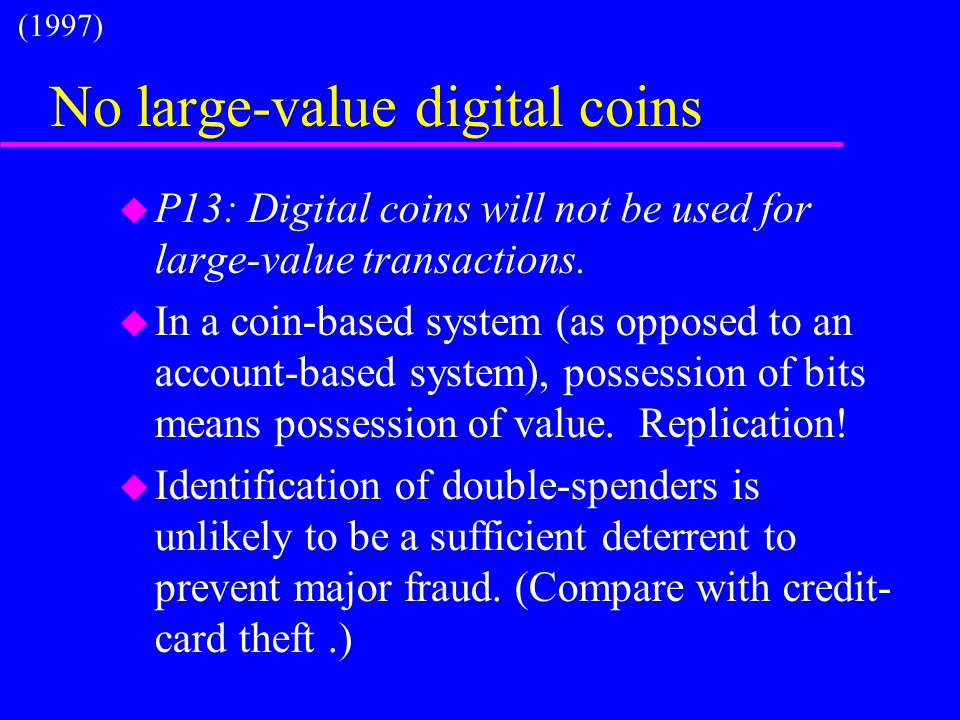 No large-value digital coins u P13: Digital coins will not be used for large-value transactions. u In a coin-based system (as opposed to an account-ba
