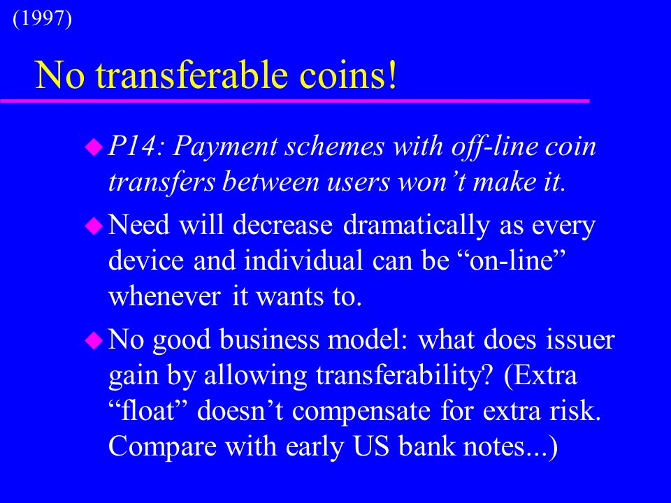 No transferable coins! u P14: Payment schemes with off-line coin transfers between users won't make it. u Need will decrease dramatically as every dev