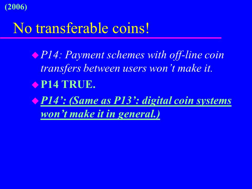 No transferable coins! u P14: Payment schemes with off-line coin transfers between users won't make it. u P14 TRUE. u P14': (Same as P13': digital coi