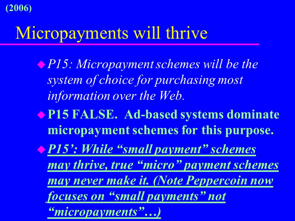 Micropayments will thrive u P15: Micropayment schemes will be the system of choice for purchasing most information over the Web. u P15 FALSE. Ad-based