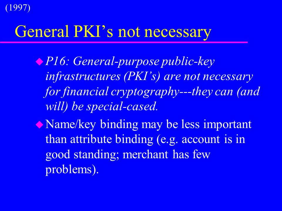 General PKI's not necessary u P16: General-purpose public-key infrastructures (PKI's) are not necessary for financial cryptography---they can (and wil