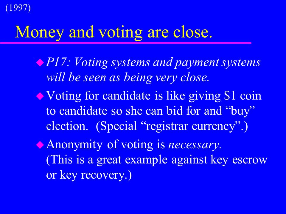Money and voting are close. u P17: Voting systems and payment systems will be seen as being very close. u Voting for candidate is like giving $1 coin