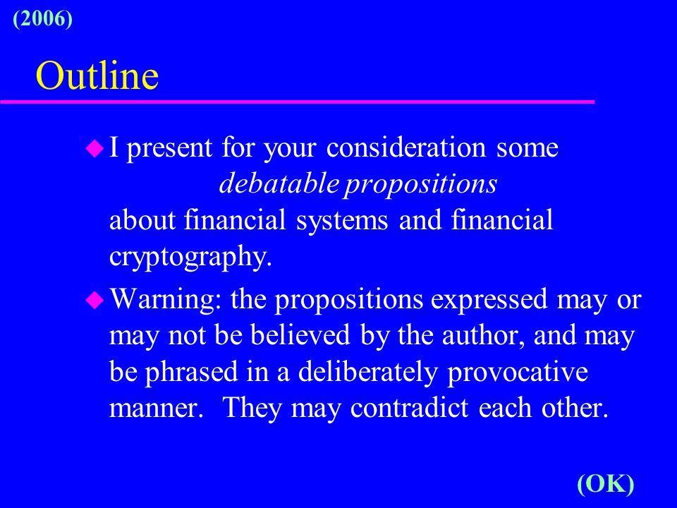 Outline u I present for your consideration some debatable propositions about financial systems and financial cryptography.