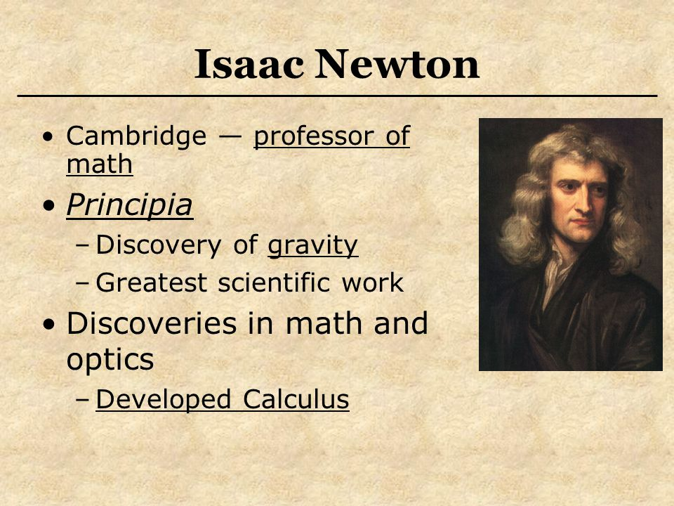 Isaac Newton Cambridge — professor of math Principia –Discovery of gravity –Greatest scientific work Discoveries in math and optics –Developed Calculus